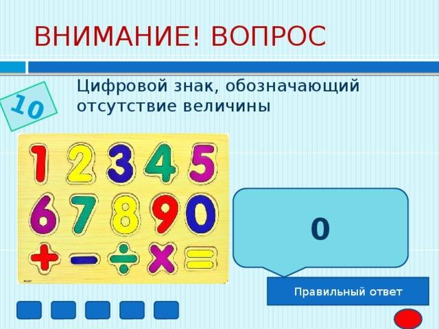 10 ВНИМАНИЕ! ВОПРОС Цифровой знак, обозначающий отсутствие величины 0 Правильный ответ